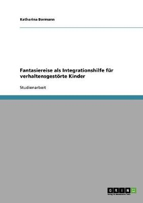 Fantasiereise ALS Integrationshilfe Fur Verhaltensgestoerte Kinder (Paperback)