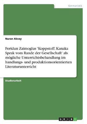 Feridun Zaimoglus 'Koppstoff. Kanaka Sprak Vom Rande Der Gesellschaft' ALS Mogliche Unterrichtsbehandlung Im Handlungs- Und Produktionsorientierten Literaturunterricht (Paperback)