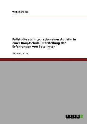 Fallstudie Zur Integration Einer Autistin in Einer Hauptschule - Darstellung Der Erfahrungen Von Beteiligten (Paperback)