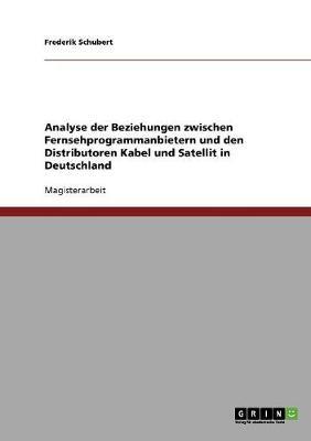 Analyse Der Beziehungen Zwischen Fernsehprogrammanbietern Und Den Distributoren Kabel Und Satellit in Deutschland (Paperback)