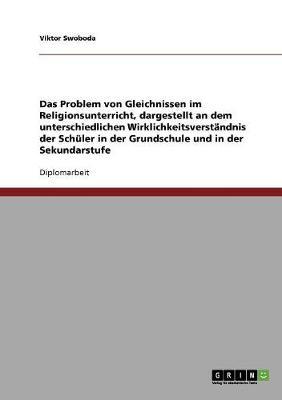 Das Problem Von Gleichnissen Im Religionsunterricht, Dargestellt an Dem Unterschiedlichen Wirklichkeitsverstandnis Der Schuler in Der Grundschule Und in Der Sekundarstufe (Paperback)