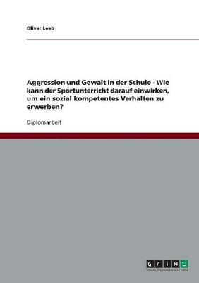 Aggression Und Gewalt in Der Schule - Wie Kann Der Sportunterricht Darauf Einwirken, Um Ein Sozial Kompetentes Verhalten Zu Erwerben? (Paperback)
