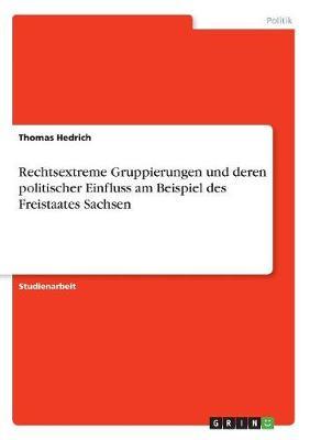 Rechtsextreme Gruppierungen Und Deren Politischer Einfluss Am Beispiel Des Freistaates Sachsen (Paperback)