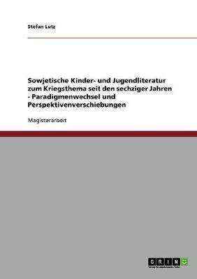 Sowjetische Kinder- Und Jugendliteratur Zum Kriegsthema Seit Den Sechziger Jahren - Paradigmenwechsel Und Perspektivenverschiebungen (Paperback)