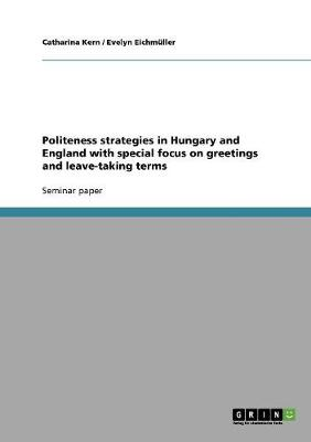 Politeness Strategies in Hungary and England with Special Focus on Greetings and Leave-Taking Terms (Paperback)