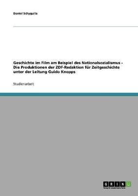 Geschichte Im Film Am Beispiel Des Nationalsozialismus - Die Produktionen Der Zdf-Redaktion Fur Zeitgeschichte Unter Der Leitung Guido Knopps (Paperback)