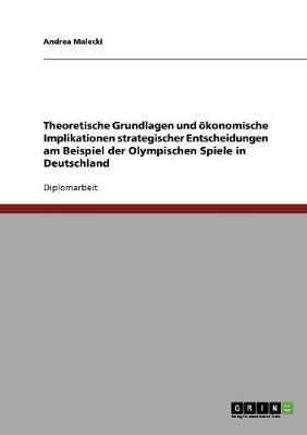 Theoretische Grundlagen Und Okonomische Implikationen Strategischer Entscheidungen Am Beispiel Der Olympischen Spiele in Deutschland (Paperback)