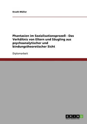 Phantasien Im Sozialisationsproze - Das Verhaltnis Von Eltern Und Saugling Aus Psychoanalytischer Und Bindungstheoretischer Sicht (Paperback)