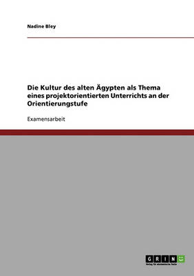 Die Kultur Des Alten Agypten ALS Thema Eines Projektorientierten Unterrichts an Der Orientierungstufe (Paperback)
