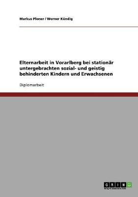Elternarbeit in Vorarlberg Bei Stationar Untergebrachten Sozial- Und Geistig Behinderten Kindern Und Erwachsenen (Paperback)