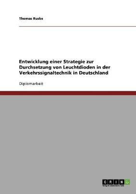 Entwicklung Einer Strategie Zur Durchsetzung Von Leuchtdioden in Der Verkehrssignaltechnik in Deutschland (Paperback)