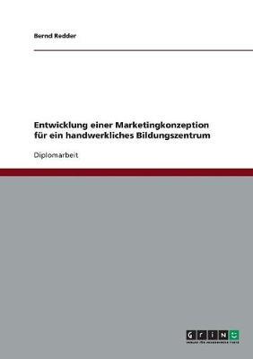 Entwicklung Einer Marketingkonzeption Fur Ein Handwerkliches Bildungszentrum (Paperback)