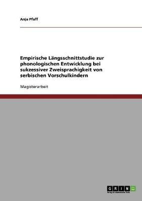 Empirische Langsschnittstudie Zur Phonologischen Entwicklung Bei Sukzessiver Zweisprachigkeit Von Serbischen Vorschulkindern (Paperback)