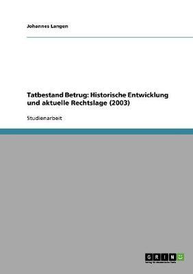 Tatbestand Betrug: Historische Entwicklung Und Aktuelle Rechtslage (2003) (Paperback)