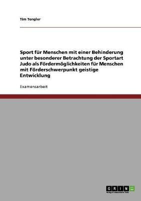 Sport Fur Menschen Mit Einer Behinderung Unter Besonderer Betrachtung Der Sportart Judo ALS Foerdermoeglichkeiten Fur Menschen Mit Foerderschwerpunkt Geistige Entwicklung (Paperback)