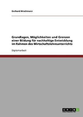 Grundlagen, Mglichkeiten Und Grenzen Einer Bildung Fr Nachhaltige Entwicklung Im Rahmen Des Wirtschaftslehreunterrichts (Paperback)