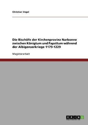 Die Bischofe Der Kirchenprovinz Narbonne Zwischen Konigtum Und Papsttum Wahrend Der Albigenserkriege 1179-1229 (Paperback)