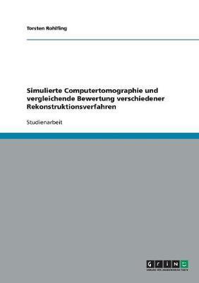 Simulierte Computertomographie Und Vergleichende Bewertung Verschiedener Rekonstruktionsverfahren (Paperback)