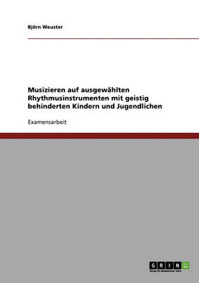 Musizieren Auf Ausgewahlten Rhythmusinstrumenten Mit Geistig Behinderten Kindern Und Jugendlichen (Paperback)
