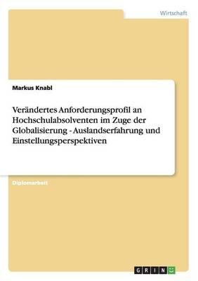 Verandertes Anforderungsprofil an Hochschulabsolventen Im Zuge Der Globalisierung - Auslandserfahrung Und Einstellungsperspektiven (Paperback)