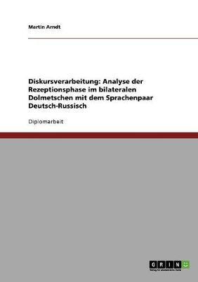 Diskursverarbeitung: Analyse Der Rezeptionsphase Im Bilateralen Dolmetschen Mit Dem Sprachenpaar Deutsch-Russisch (Paperback)