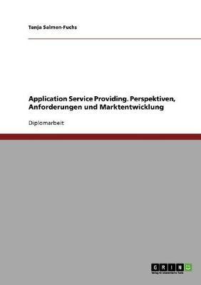Application Service Providing. Perspektiven, Anforderungen Und Marktentwicklung (Paperback)