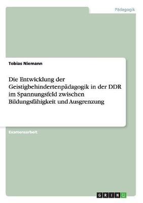 Die Entwicklung Der Geistigbehindertenpadagogik in Der Ddr Im Spannungsfeld Zwischen Bildungsfahigkeit Und Ausgrenzung (Paperback)