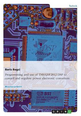 Programming and Use of Tms320f2812 DSP to Control and Regulate Power Electronic Converters (Paperback)