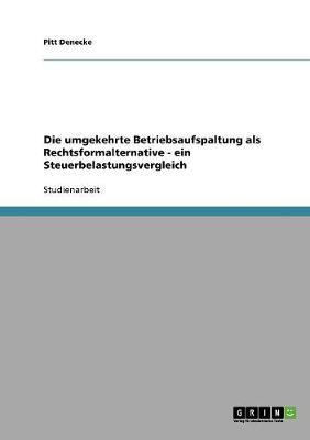 Die Umgekehrte Betriebsaufspaltung ALS Rechtsformalternative: Ein Steuerbelastungsvergleich (Paperback)