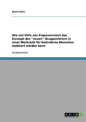 """Wie Mit Hilfe Von Empowerment Das Konzept Des """"neuen"""" Gruppenleiters in Einer Werkstatt Fur Behinderte Menschen Etabliert Werden Kann (Paperback)"""
