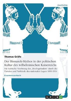 Der Bismarck-Mythos in Der Politischen Kultur Des Wilhelminischen Kaiserreichs (Paperback)