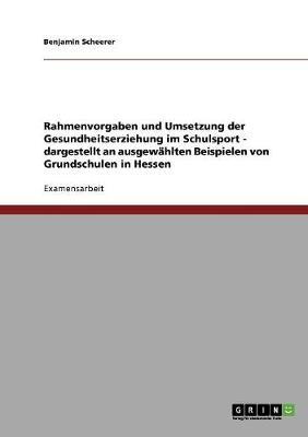 Rahmenvorgaben Und Umsetzung Der Gesundheitserziehung Im Schulsport - Dargestellt an Ausgew hlten Beispielen Von Grundschulen in Hessen (Paperback)