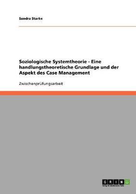 Soziologische Systemtheorie - Eine Handlungstheoretische Grundlage Und Der Aspekt Des Case Management (Paperback)