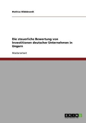 Die Steuerliche Bewertung Von Investitionen Deutscher Unternehmen in Ungarn (Paperback)