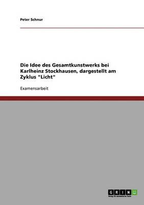 Der Opernzyklus Licht. Die Idee Des Gesamtkunstwerks Bei Karlheinz Stockhausen. (Paperback)