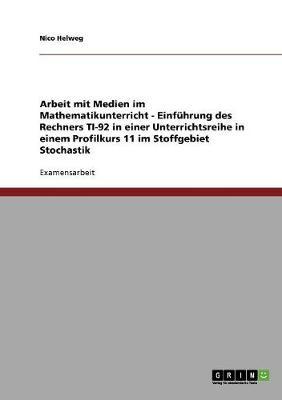 Arbeit Mit Medien Im Mathematikunterricht - Einfuhrung Des Rechners Ti-92 in Einer Unterrichtsreihe in Einem Profilkurs 11 Im Stoffgebiet Stochastik (Paperback)