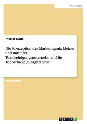 Die Konzeption Des Marketingmix Kleiner Und Mittlerer Textilreinigungsunternehmen. Die Teppichreinigungsbranche (Paperback)