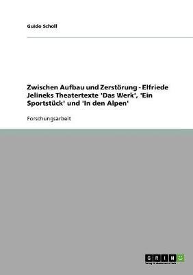 Zwischen Aufbau Und Zerstoerung - Elfriede Jelineks Theatertexte 'das Werk', 'ein Sportstuck' Und 'in Den Alpen' (Paperback)