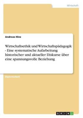 Wirtschaftsethik Und Wirtschaftspadagogik - Eine Systematische Aufarbeitung Historischer Und Aktueller Diskurse Uber Eine Spannungsvolle Beziehung (Paperback)