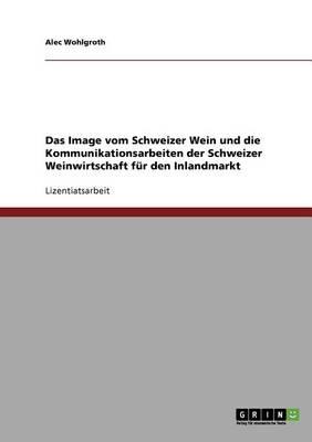 Das Image Vom Schweizer Wein. Die Kommunikationsarbeiten Der Schweizer Weinwirtschaft Fur Den Inlandmarkt (Paperback)