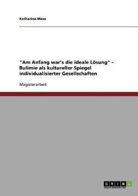 """""""Am Anfang War's Die Ideale Losung"""" - Bulimie ALS Kultureller Spiegel Individualisierter Gesellschaften (Paperback)"""