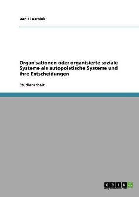 Organisationen Oder Organisierte Soziale Systeme ALS Autopoietische Systeme Und Ihre Entscheidungen. Betrachtungen Zu Luhmanns Systemtheorie (Paperback)