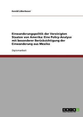 Einwanderungspolitik Der Vereinigten Staaten Von Amerika: Eine Policy-Analyse Mit Besonderer Berucksichtigung Der Einwanderung Aus Mexiko (Paperback)