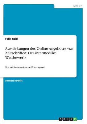 Auswirkungen Des Online-Angebotes Von Zeitschriften: Der Intermediare Wettbewerb - Von Der Substitution Zur Konvergenz? (Paperback)
