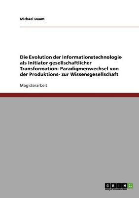 Die Evolution Der Informationstechnologie ALS Initiator Gesellschaftlicher Transformation: Paradigmenwechsel Von Der Produktions- Zur Wissensgesellschaft (Paperback)