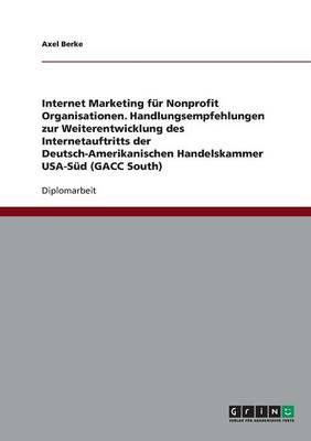 Internet Marketing Fur Nonprofit Organisationen. Handlungsempfehlungen Zur Weiterentwicklung Des Internetauftritts Der Deutsch-Amerikanischen Handelskammer USA-Sud (Gacc South) (Paperback)