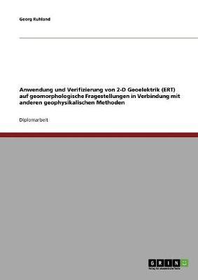 Anwendung Und Verifizierung Von 2-D Geoelektrik (Ert) Auf Geomorphologische Fragestellungen in Verbindung Mit Anderen Geophysikalischen Methoden (Paperback)