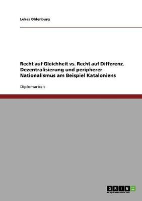 Recht Auf Gleichheit vs. Recht Auf Differenz. Dezentralisierung Und Peripherer Nationalismus Am Beispiel Kataloniens (Paperback)