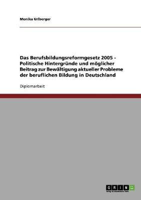 Das Berufsbildungsreformgesetz 2005 - Politische Hintergrunde Und Moglicher Beitrag Zur Bewaltigung Aktueller Probleme Der Beruflichen Bildung in Deutschland (Paperback)