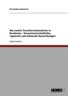 Die Zweite Transformationskrise in Rumanien - Gesamtwirtschaftliche, Regionale Und Sektorale Auswirkungen (Paperback)